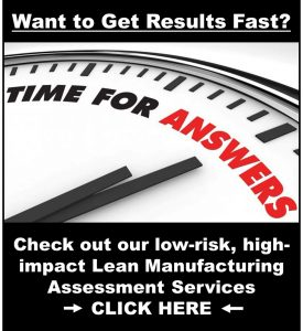 Want to Get Results Fast? Then it's time to check out our low-risk, high-impact Lean Manufacturing Assessment Services.