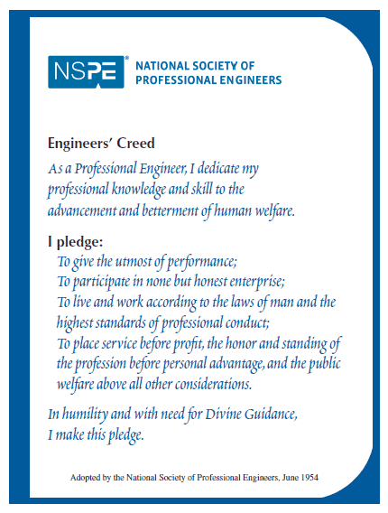 Engineers' Creed. As a Professional Engineer, I dedicate my professional knowledge and skill to the advancement and betterment of human welfare. I pledge: To give the utmost of performance; To participate in none but honest enterprise; To live and work according to the laws of man and the highest standards of professional conduct; To place service before profit, the honor and standing of the profession before personal advantage, and the public welfare above all other considerations. In humility and with need for Divine Guidance, I make this pledge. Adopted by National Society of Professional Engineers, June 1954